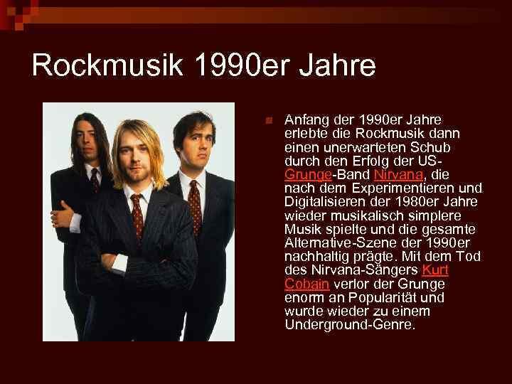 Rockmusik 1990 er Jahre n Anfang der 1990 er Jahre erlebte die Rockmusik dann