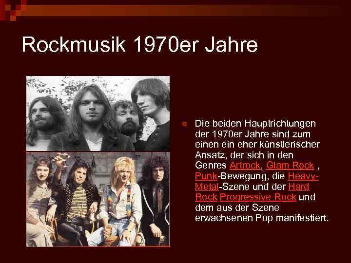 Rockmusik 1970 er Jahre n Die beiden Hauptrichtungen der 1970 er Jahre sind zum