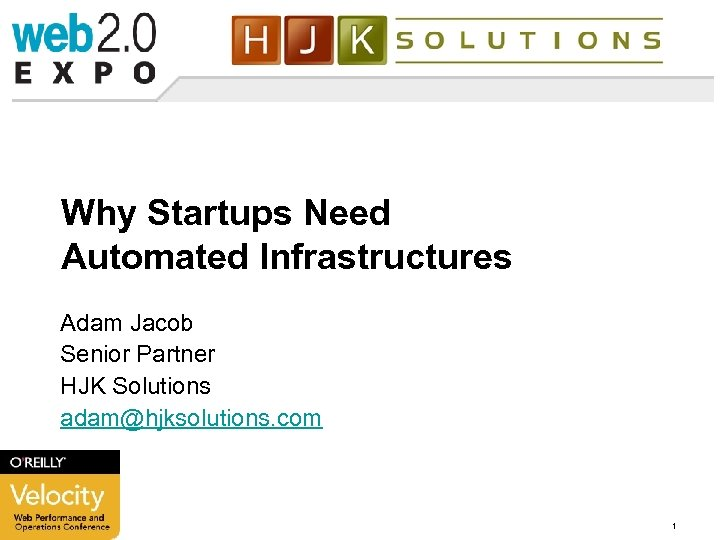 Why Startups Need Automated Infrastructures Adam Jacob Senior Partner HJK Solutions adam@hjksolutions. com 3/17/2018
