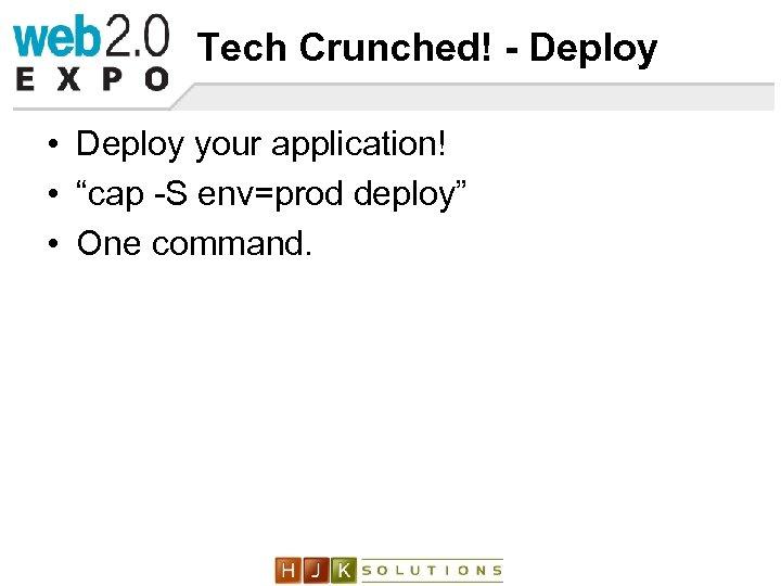 "Tech Crunched! - Deploy • Deploy your application! • ""cap -S env=prod deploy"" •"