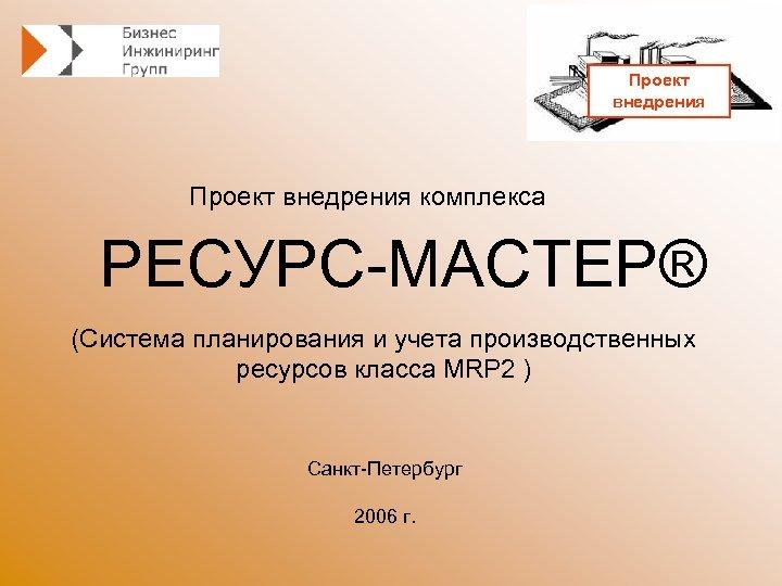 Проект внедрения комплекса РЕСУРС-МАСТЕР® (Система планирования и учета производственных ресурсов класса MRP 2 )