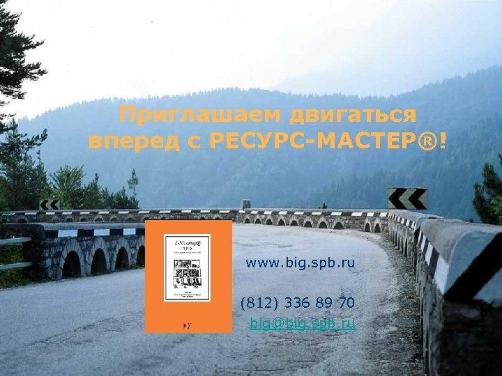 Приглашаем двигаться вперед с РЕСУРС-МАСТЕР®! www. big. spb. ru (812) 336 89 70 big@big.