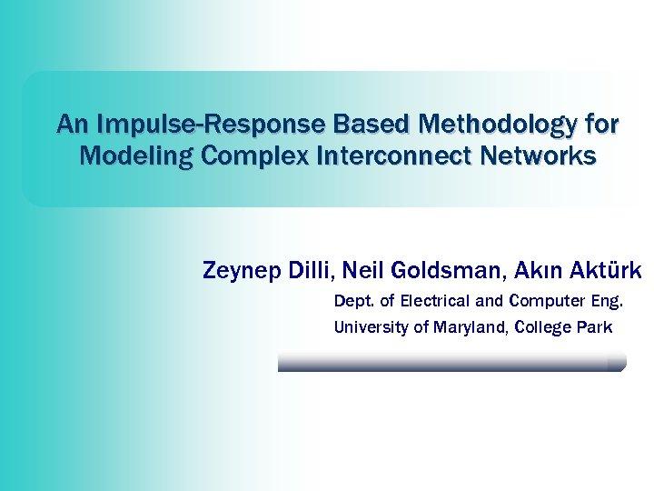 An Impulse-Response Based Methodology for Modeling Complex Interconnect Networks Zeynep Dilli, Neil Goldsman, Akın