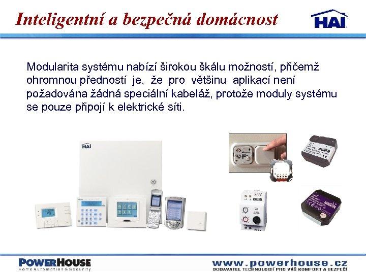 Inteligentní a bezpečná domácnost Modularita systému nabízí širokou škálu možností, přičemž ohromnou předností je,
