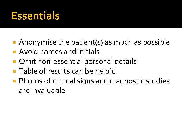Essentials Anonymise the patient(s) as much as possible Avoid names and initials Omit non-essential