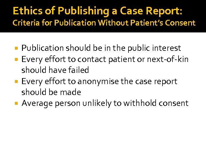 Ethics of Publishing a Case Report: Criteria for Publication Without Patient's Consent Publication should