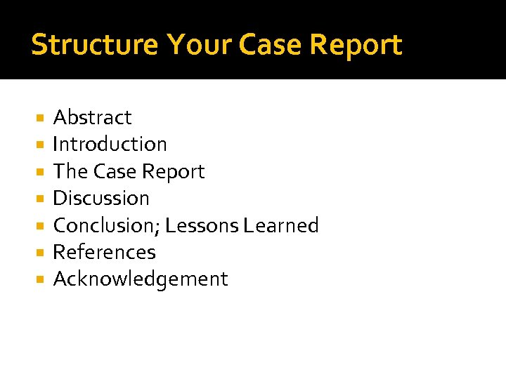 Structure Your Case Report Abstract Introduction The Case Report Discussion Conclusion; Lessons Learned References
