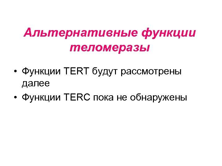 Альтернативные функции теломеразы • Функции TERT будут рассмотрены далее • Функции TERC пока не
