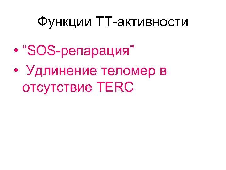 """Функции ТТ-активности • """"SOS-репарация"""" • Удлинение теломер в отсутствие ТЕRC"""