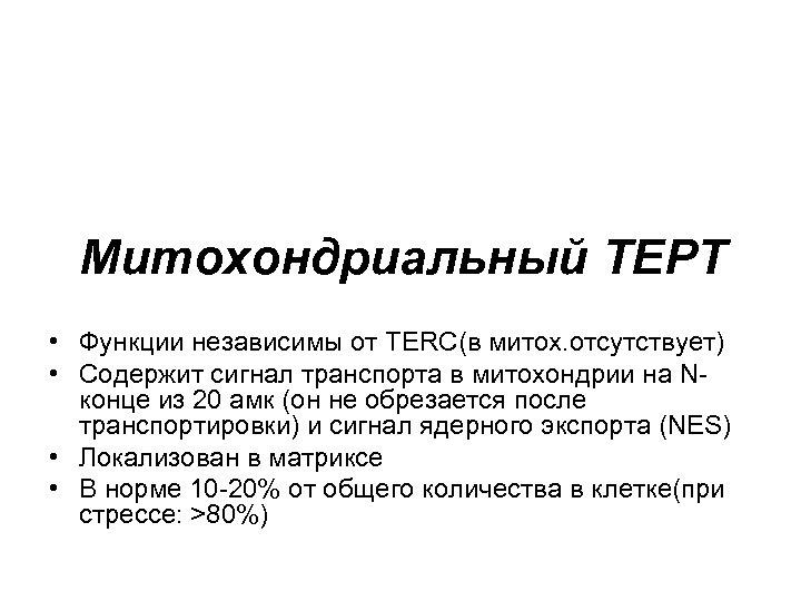 Митохондриальный ТЕРТ • Функции независимы от TERC(в митох. отсутствует) • Содержит сигнал транспорта в