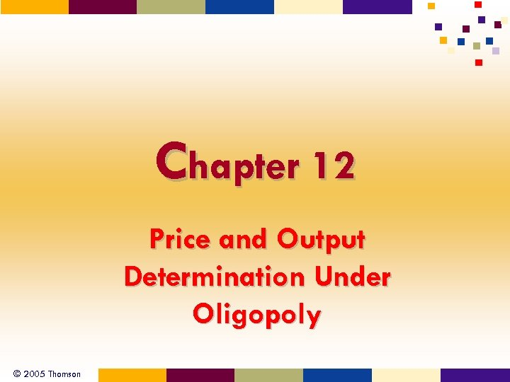Chapter 12 Price and Output Determination Under Oligopoly © 2005 Thomson