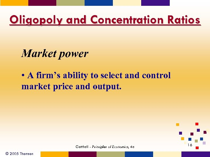 Oligopoly and Concentration Ratios Market power • A firm's ability to select and control