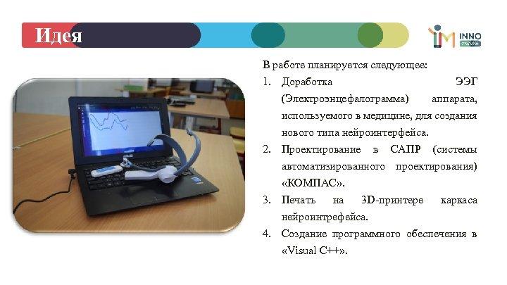 Идея В работе планируется следующее: 1. Доработка ЭЭГ (Электроэнцефалограмма) аппарата, используемого в медицине, для