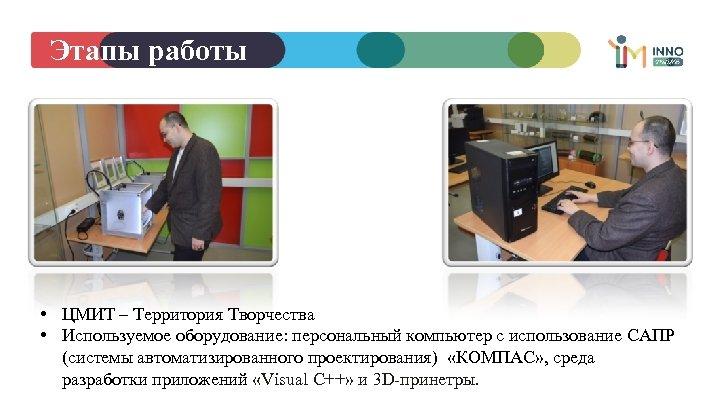 Этапы работы • ЦМИТ – Территория Творчества • Используемое оборудование: персональный компьютер с использование