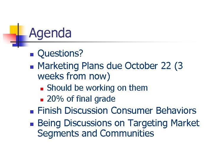 Agenda n n Questions? Marketing Plans due October 22 (3 weeks from now) n