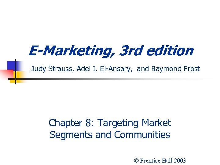 E-Marketing, 3 rd edition Judy Strauss, Adel I. El-Ansary, and Raymond Frost Chapter 8: