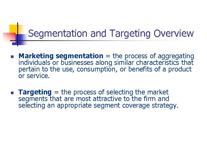 Segmentation and Targeting Overview n n Marketing segmentation = the process of aggregating individuals