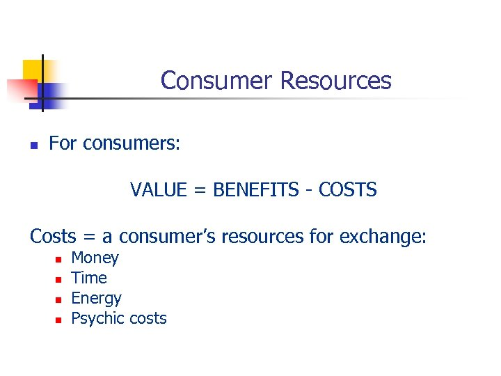 Consumer Resources n For consumers: VALUE = BENEFITS - COSTS Costs = a consumer's