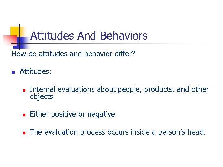 Attitudes And Behaviors How do attitudes and behavior differ? n Attitudes: n Internal evaluations