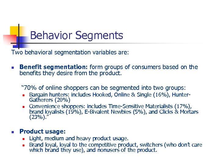 Behavior Segments Two behavioral segmentation variables are: n Benefit segmentation: form groups of consumers