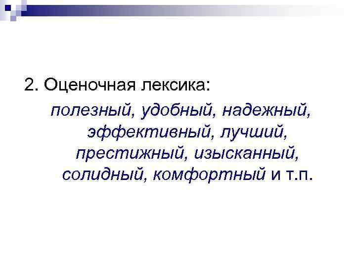 2. Оценочная лексика: полезный, удобный, надежный, эффективный, лучший, престижный, изысканный, солидный, комфортный и т.