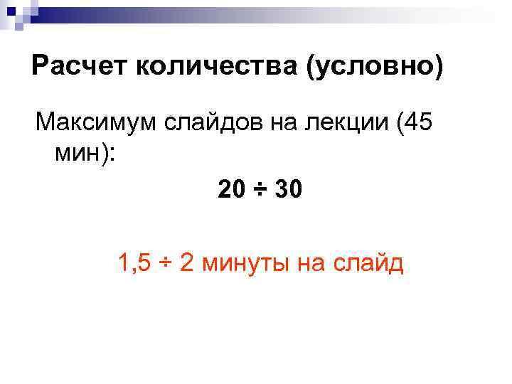 Расчет количества (условно) Максимум слайдов на лекции (45 мин): 20 ÷ 30 1, 5