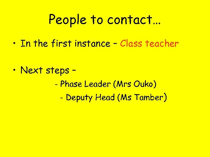 People to contact… • In the first instance – Class teacher • Next steps