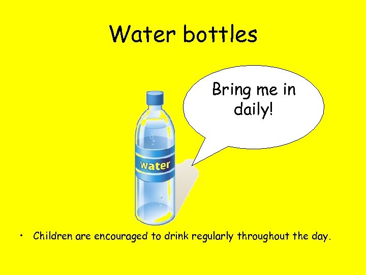Water bottles Bring me in daily! • Children are encouraged to drink regularly throughout