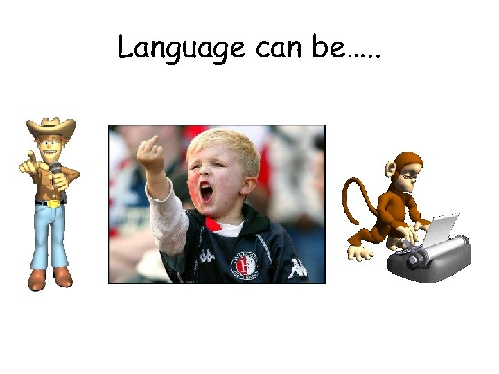 Language can be…. .