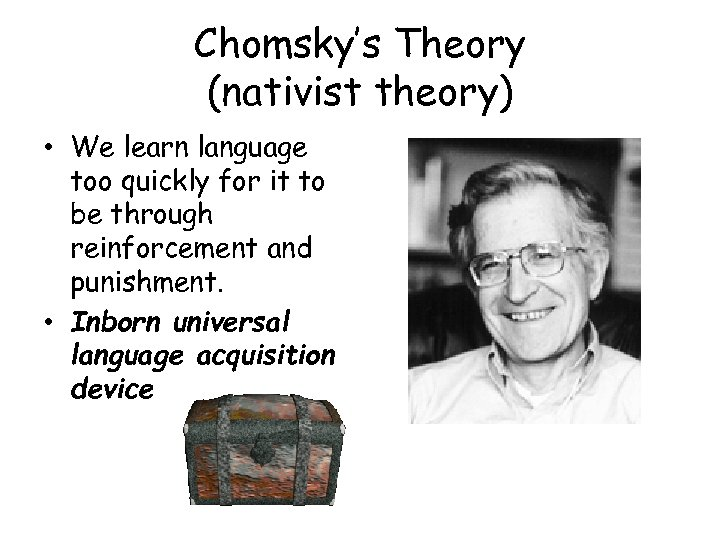 Chomsky's Theory (nativist theory) • We learn language too quickly for it to be