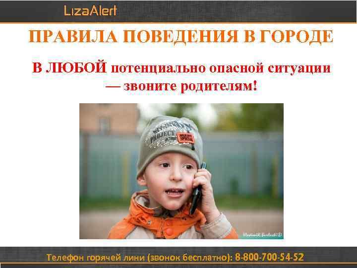 ПРАВИЛА ПОВЕДЕНИЯ В ГОРОДЕ В ЛЮБОЙ потенциально опасной ситуации — звоните родителям! Телефон горячей