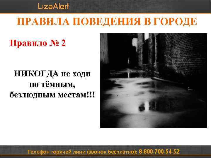 ПРАВИЛА ПОВЕДЕНИЯ В ГОРОДЕ Правило № 2 НИКОГДА не ходи по тёмным, безлюдным местам!!!