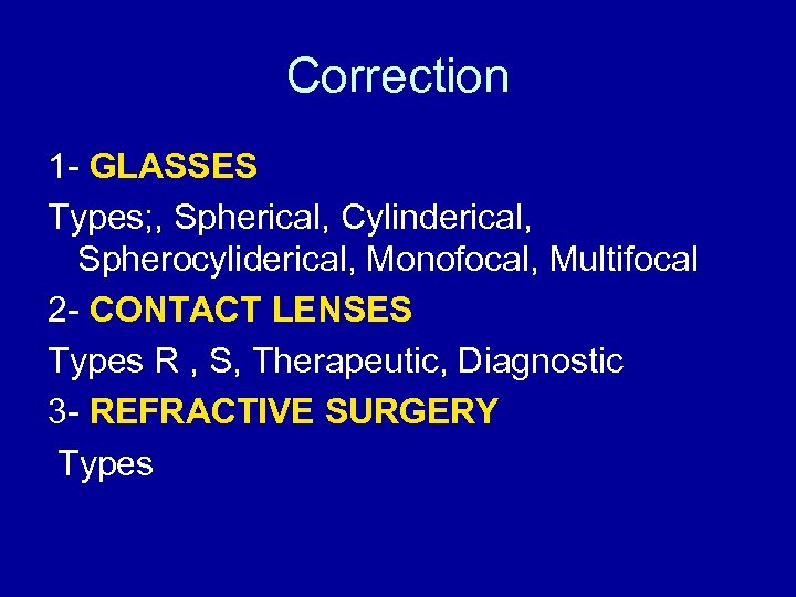 Correction 1 - GLASSES Types; , Spherical, Cylinderical, Spherocyliderical, Monofocal, Multifocal 2 - CONTACT