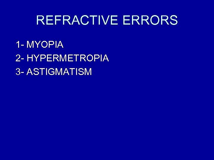 REFRACTIVE ERRORS 1 - MYOPIA 2 - HYPERMETROPIA 3 - ASTIGMATISM