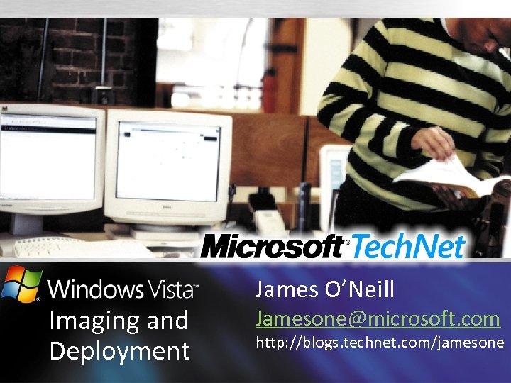 Imaging and Deployment James O'Neill Jamesone@microsoft. com http: //blogs. technet. com/jamesone
