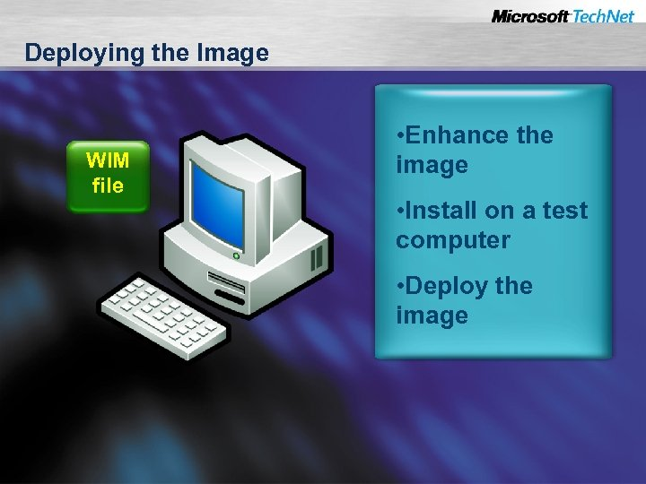 Deploying the Image WIM file • Enhance the image • Install on a test
