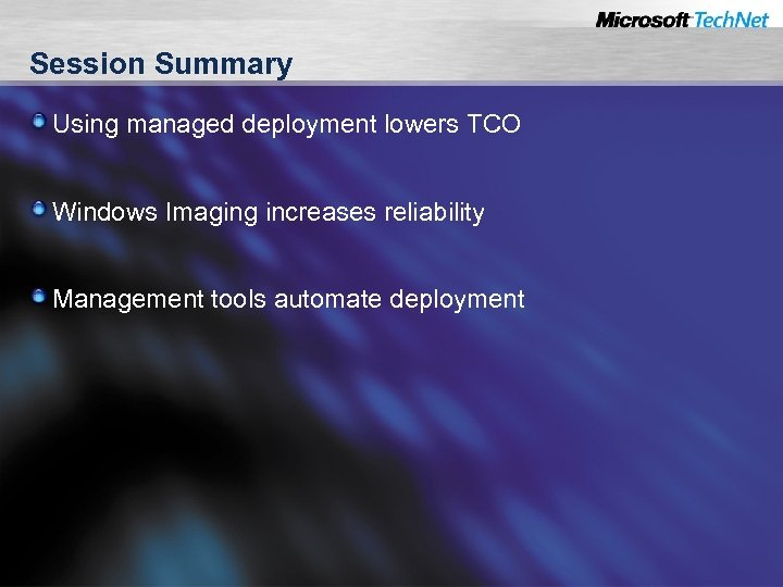 Session Summary Using managed deployment lowers TCO Windows Imaging increases reliability Management tools automate