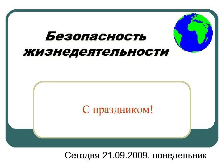 Безопасность жизнедеятельности С праздником! Сегодня 21. 09. 2009. понедельник