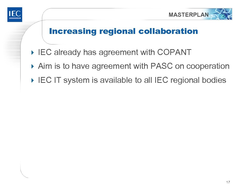 MASTERPLAN Increasing regional collaboration 4 IEC already has agreement with COPANT 4 Aim is
