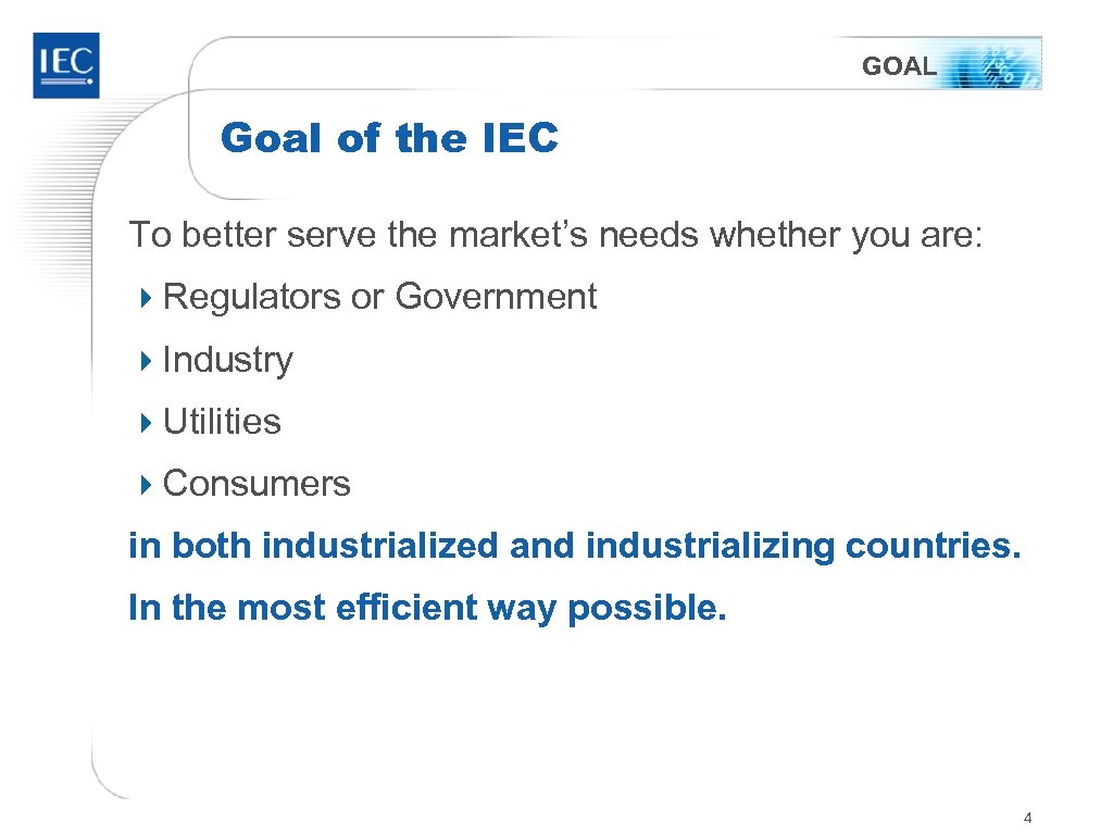 GOAL Goal of the IEC To better serve the market's needs whether you are: