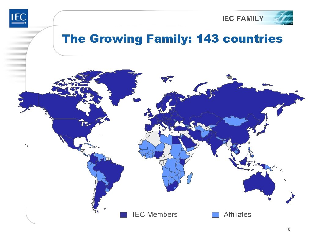 IEC FAMILY The Growing Family: 143 countries IEC Members Affiliates 8