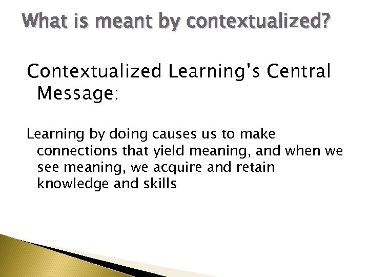 What is meant by contextualized? Contextualized Learning's Central Message: Learning by doing causes us