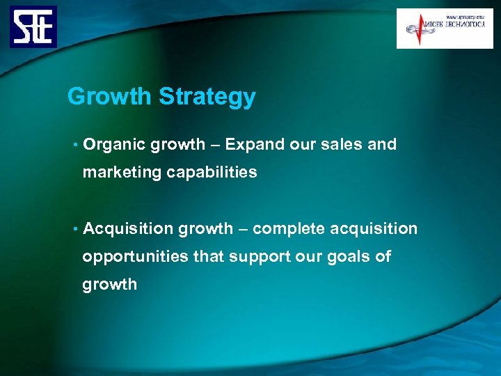 Growth Strategy • Organic growth – Expand our sales and marketing capabilities • Acquisition