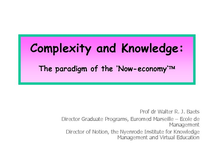 Complexity and Knowledge: The paradigm of the 'Now-economy' Prof dr Walter R. J. Baets