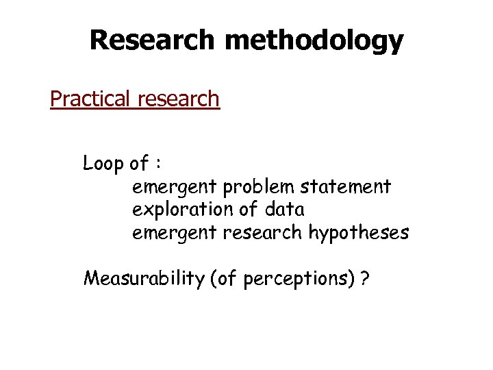 Research methodology Practical research Loop of : emergent problem statement exploration of data emergent