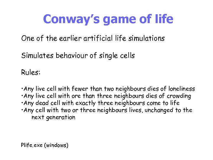 Conway's game of life One of the earlier artificial life simulations Simulates behaviour of
