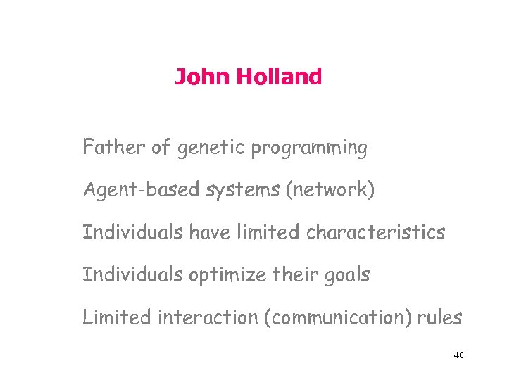 John Holland Father of genetic programming Agent-based systems (network) Individuals have limited characteristics Individuals