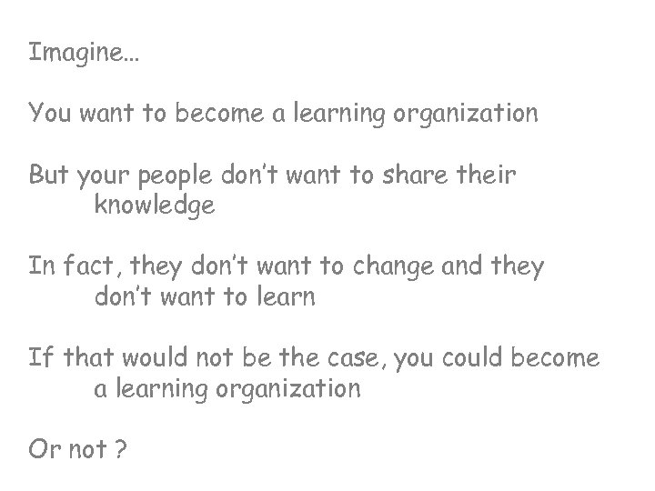 Imagine… You want to become a learning organization But your people don't want to