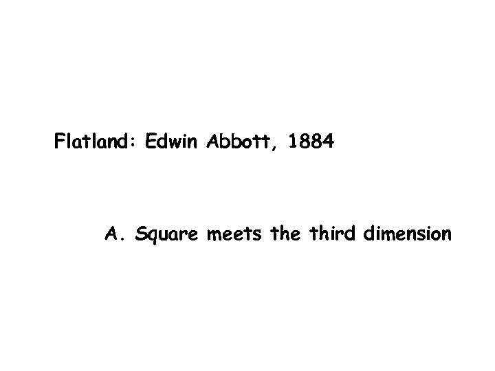 Flatland: Edwin Abbott, 1884 A. Square meets the third dimension