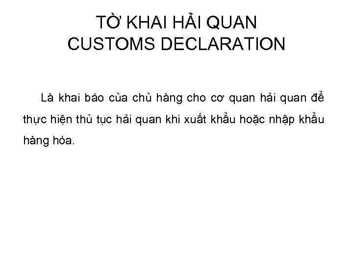 TỜ KHAI HẢI QUAN CUSTOMS DECLARATION Là khai báo của chủ hàng cho cơ